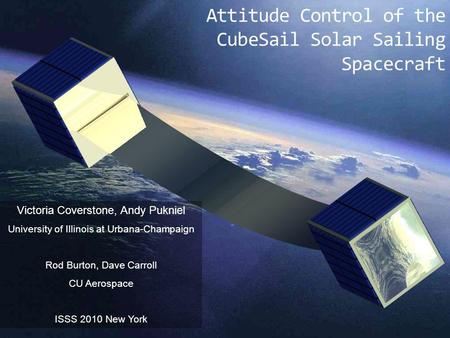 Attitude Control of the CubeSail Solar Sailing Spacecraft Victoria Coverstone, Andy Pukniel University of Illinois at Urbana-Champaign Rod Burton, Dave.