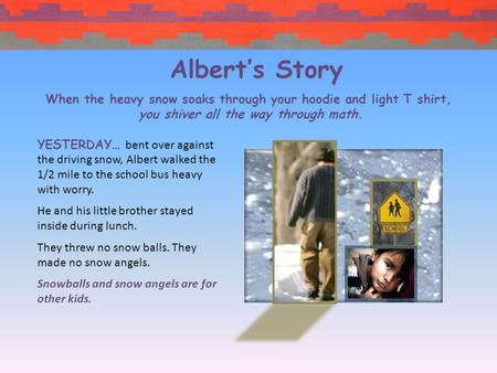 YESTERDAY… bent over against the driving snow, Albert walked the 1/2 mile to the school bus heavy with worry. He and his little brother stayed inside.