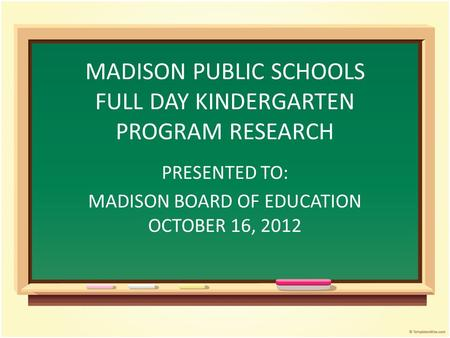 MADISON PUBLIC SCHOOLS FULL DAY KINDERGARTEN PROGRAM RESEARCH PRESENTED TO: MADISON BOARD OF EDUCATION OCTOBER 16, 2012.