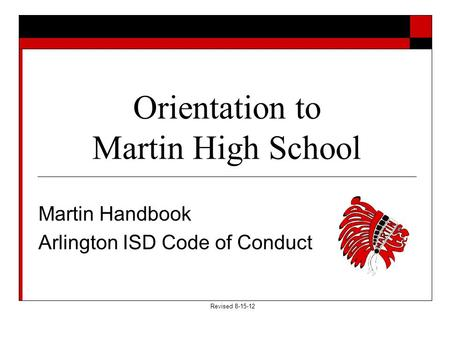 Orientation to Martin High School Martin Handbook Arlington ISD Code of Conduct Revised 8-15-12.