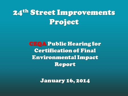 24 th Street Improvements Project CEQA Public Hearing for Certification of Final Environmental Impact Report January 16, 2014.