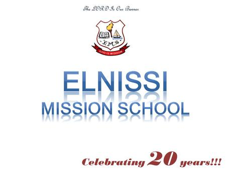 Celebrating 20 years!!! The LORD Is Our Banner OUR FIRST ADMISSION NOTICE - 1993 OUR FIRST SCHOOL BUS - 1994 1994: PEOPLE WHO WERE A PART OF ELNISSI.