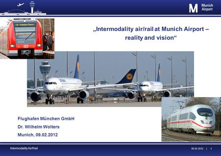 09.02.2012 | 09.02.2012 | 1 Intermodality Air/Rail Intermodality air/rail at Munich Airport – reality and vision Flughafen München GmbH Dr. Wilhelm Wolters.