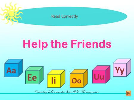Help the Friends Read Correctly Aa Ee Ii Oo Uu Yy Created by O.Kononenko, School # 5, Monastyrysche.