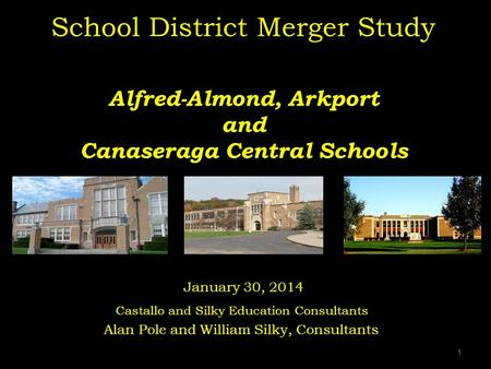 1 School District Merger Study Alfred-Almond, Arkport and Canaseraga Central Schools January 30, 2014 Castallo and Silky Education Consultants Alan Pole.
