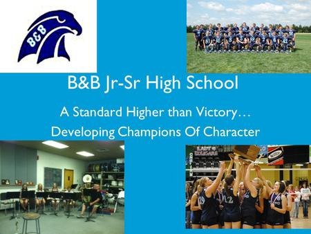 A Standard Higher than Victory… Developing Champions Of Character B&B Jr-Sr High School.