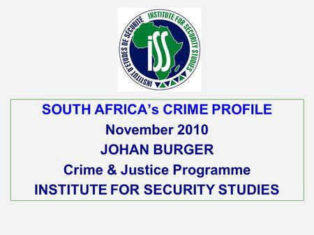 SOUTH AFRICAs CRIME PROFILE November 2010 JOHAN BURGER Crime & Justice Programme INSTITUTE FOR SECURITY STUDIES.