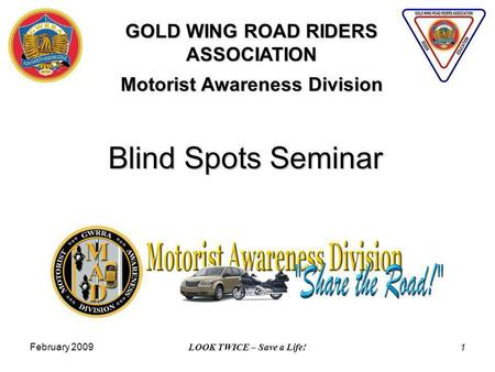 February 2009 LOOK TWICE – Save a Life! 1 Blind Spots Seminar GOLD WING ROAD RIDERS ASSOCIATION Motorist Awareness Division.