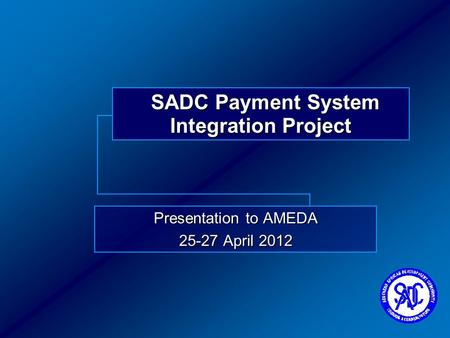 SADC Payment System Integration Project Presentation to AMEDA 25-27 April 2012.