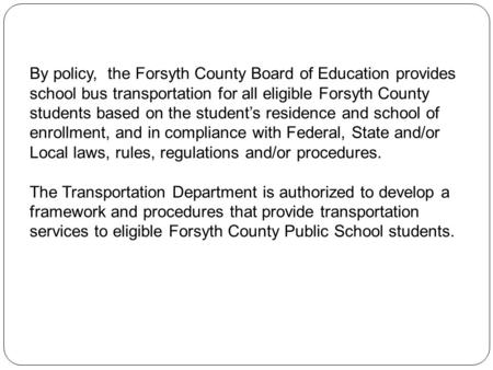 By policy, the Forsyth County Board of Education provides school bus transportation for all eligible Forsyth County students based on the students residence.