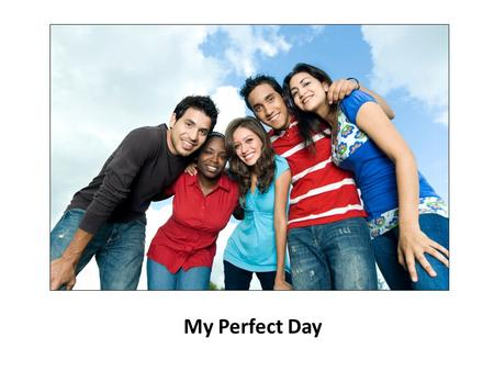 My Perfect Day. Think about your perfect day… My Perfect Day Menu of Choices Handout.