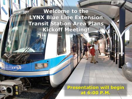 Presentation will begin at 6:00 P.M. Welcome to the LYNX Blue Line Extension Transit Station Area Plans Kickoff Meeting!