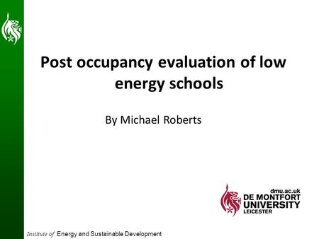Institute of Energy and Sustainable Development Post occupancy evaluation of low energy schools By Michael Roberts.
