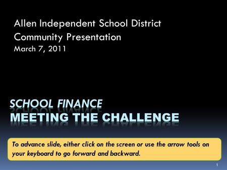 Allen Independent School District Community Presentation March 7, 2011 1 To advance slide, either click on the screen or use the arrow tools on your keyboard.
