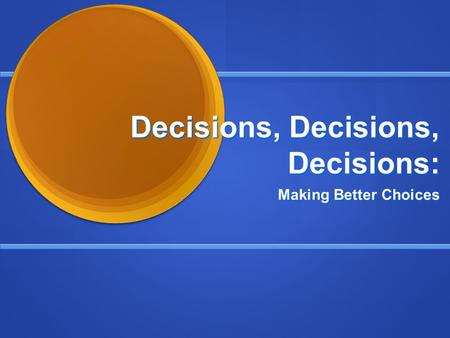 Decisions, Decisions, Decisions: Making Better Choices.