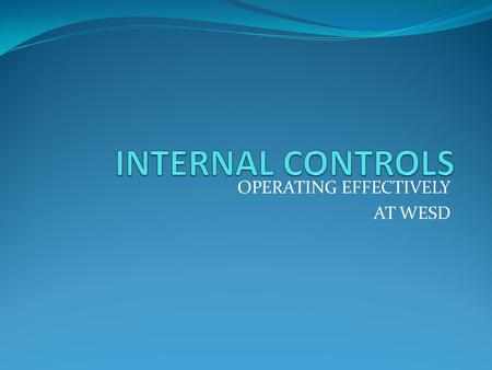 OPERATING EFFECTIVELY AT WESD. What is Internal Control? A process designed to provide reasonable assurance the organizations objectives are achieved.