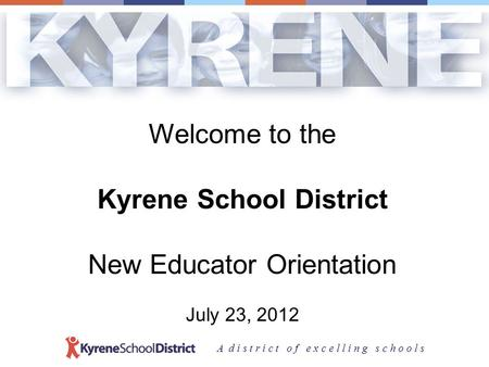 A d i s t r i c t o f e x c e l l i n g s c h o o l s Welcome to the Kyrene School District New Educator Orientation July 23, 2012.
