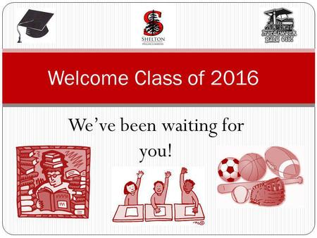 Weve been waiting for you! Welcome Class of 2016.