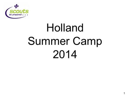 1 Holland Summer Camp 2014. 2 Why Holland? It is close by Not much driving Weve been before (3 times) International is part of Scouting.