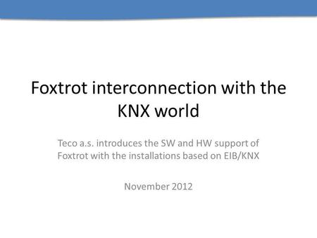 Foxtrot interconnection with the KNX world Teco a.s. introduces the SW and HW support of Foxtrot with the installations based on EIB/KNX November 2012.