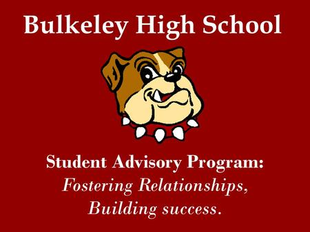 Student Advisory Program: Fostering Relationships, Building success. Bulkeley High School.