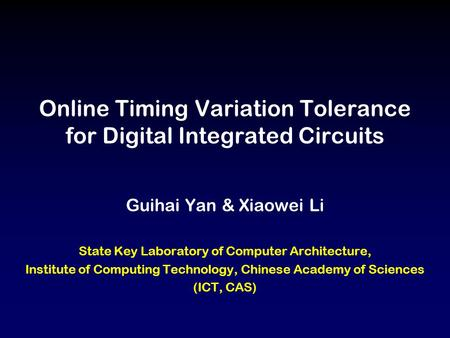 Online Timing Variation Tolerance for Digital Integrated Circuits Guihai Yan & Xiaowei Li State Key Laboratory of Computer Architecture, Institute of Computing.