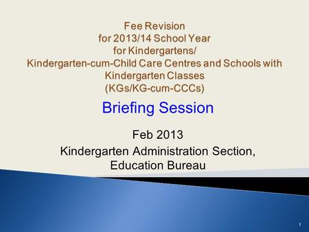 Briefing Session Feb 2013 Kindergarten Administration Section, Education Bureau 1.