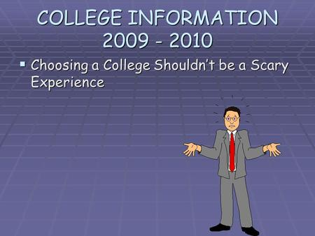 COLLEGE INFORMATION 2009 - 2010 Choosing a College Shouldnt be a Scary Experience Choosing a College Shouldnt be a Scary Experience.