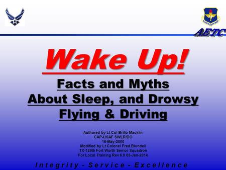 Wake Up! Facts and Myths About Sleep, and Drowsy Flying & Driving I n t e g r i t y - S e r v i c e - E x c e l l e n c e Authored by Lt Col Brillo Macklin.