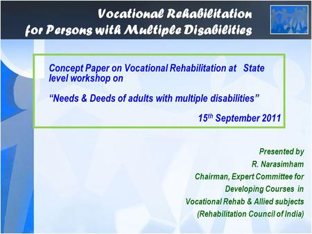 Vocational Rehabilitation for Persons with Multiple Disabilities Presented by R. Narasimham Chairman, Expert Committee for Developing Courses in Vocational.