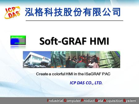 Soft-GRAF HMI ICP DAS CO., LTD. Create a colorful HMI in the ISaGRAF PAC.