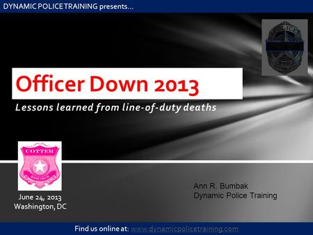 Lessons learned from line-of-duty deaths Officer Down 2013 Ann R. Bumbak Dynamic Police Training DYNAMIC POLICE TRAINING presents… Find us online at: www.dynamicpolicetraining.comwww.dynamicpolicetraining.com.