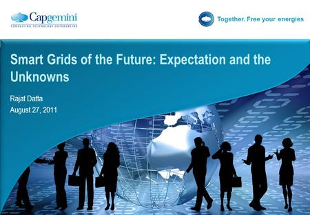 Together. Free your energies Rajat Datta August 27, 2011 Smart Grids of the Future: Expectation and the Unknowns.