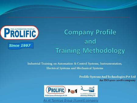 Prolific Systems And Technologies Pvt Ltd An ISO 9001-2008 company Since 1997 An Al Tanmiya Group (Kuwait) company Industrial Training on Automation &