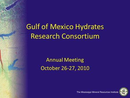 Gulf of Mexico Hydrates Research Consortium Annual Meeting October 26-27, 2010.