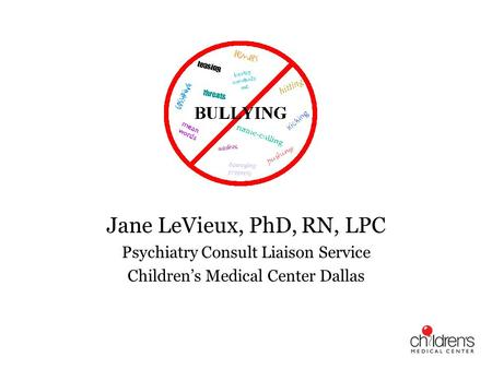 Bullying Jane LeVieux, PhD, RN, LPC Psychiatry Consult Liaison Service Childrens Medical Center Dallas.