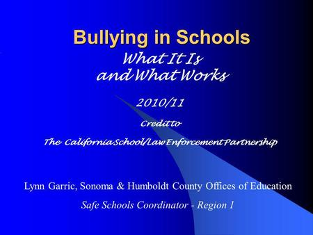 Bullying in Schools What It Is and What Works 2010/11 Credit to The California School/Law Enforcement Partnership Lynn Garric, Sonoma & Humboldt County.