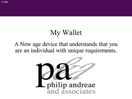 © 2006 My Wallet A New age device that understands that you are an individual with unique requirements.