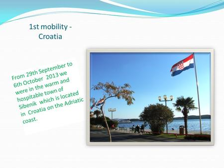 1st mobility - Croatia From 29th September to 6th October 2013 we were in the warm and hospitable town of Sibenik which is located in Croatia on the Adriatic.