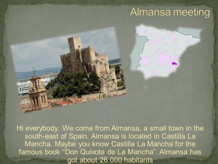 Hi everybody. We come from Almansa, a small town in the south-east of Spain. Almansa is located in Castilla La Mancha. Maybe you know Castilla La Mancha.