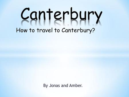 By Jonas and Amber. How to travel to Canterbury?.