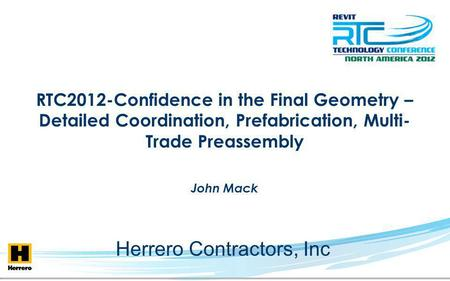 RTC2012-Confidence in the Final Geometry – Detailed Coordination, Prefabrication, Multi- Trade Preassembly John Mack Herrero Contractors, Inc.