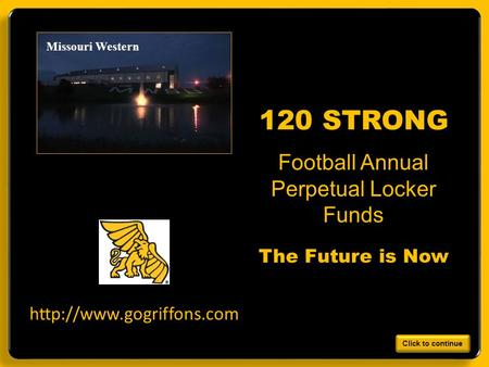 Design work by B. Holt 7/2010 Missouri Western Football Annual Perpetual Locker Funds 120 STRONG The Future is Now  Click to continue.