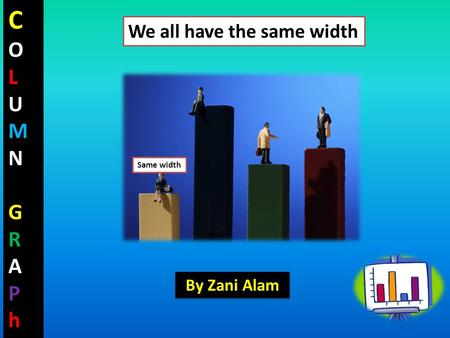 COLUMNGRAPhCOLUMNGRAPh Same width We all have the same width By Zani Alam.
