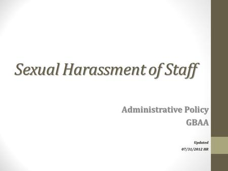Sexual Harassment of Staff Administrative Policy GBAA Updated 07/31/2012 HR.