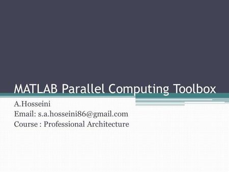 MATLAB Parallel Computing Toolbox A.Hosseini   Course : Professional Architecture.