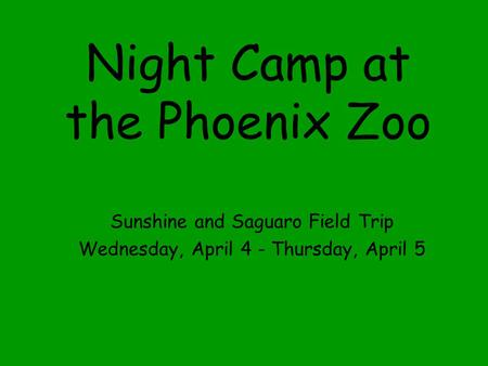 Night Camp at the Phoenix Zoo Sunshine and Saguaro Field Trip Wednesday, April 4 - Thursday, April 5.