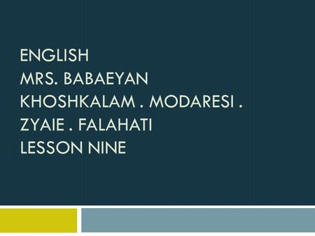 ENGLISH MRS. BABAEYAN KHOSHKALAM. MODARESI. ZYAIE. FALAHATI LESSON NINE.