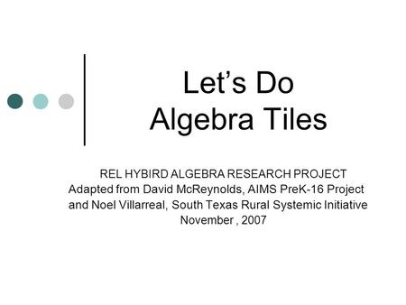 Lets Do Algebra Tiles REL HYBIRD ALGEBRA RESEARCH PROJECT Adapted from David McReynolds, AIMS PreK-16 Project and Noel Villarreal, South Texas Rural Systemic.