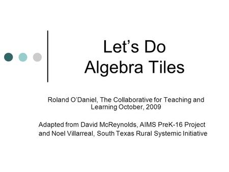 Let's Do Algebra Tiles Roland O'Daniel, The Collaborative for Teaching and Learning October, 2009 Adapted from David McReynolds, AIMS PreK-16 Project.